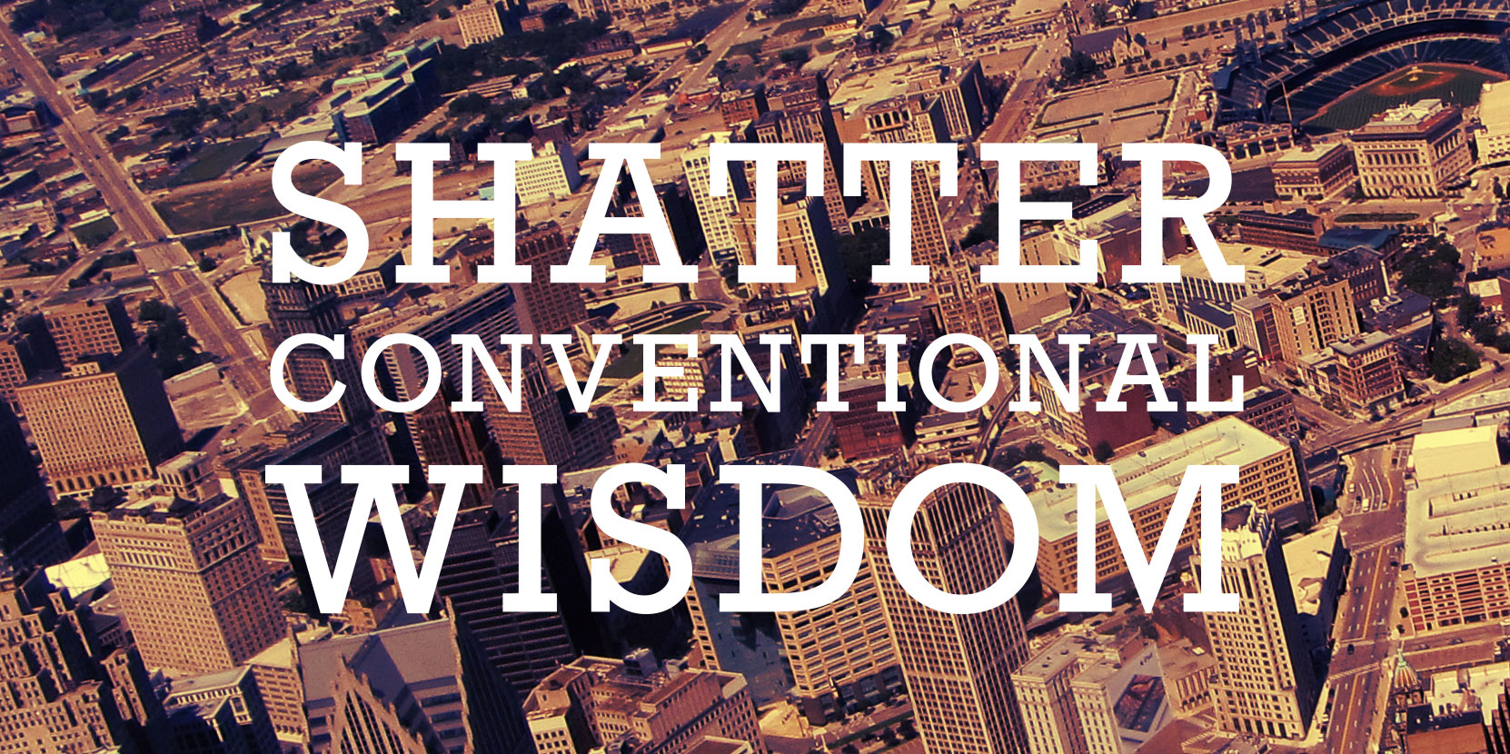 Shatter conventional widsom.